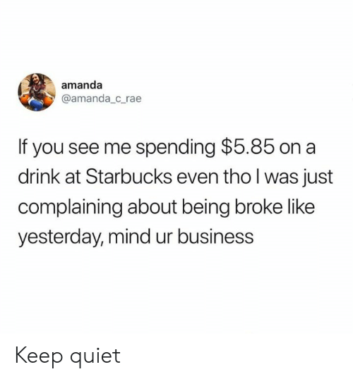 Being Broke, Dank, and Starbucks: amanda  @amanda_c_rae  If you see me spending $5.85 on a  drink at Starbucks even tho l was just  complaining about being broke like  yesterday, mind ur business Keep quiet