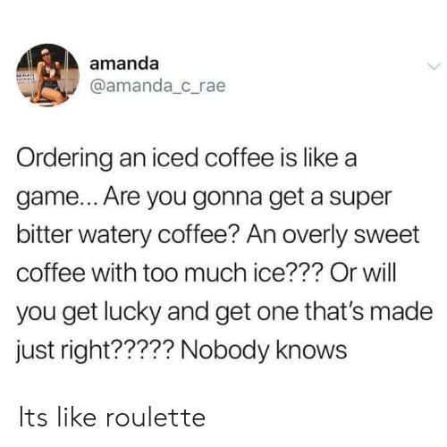 Dank, Too Much, and Coffee: amanda  @amanda c_rae  Ordering an iced coffee is like a  game... Are you gonna get a super  bitter watery coffee? An overly sweet  coffee with too much ice??? Or will  you get lucky and get one that's made  just right????? Nobody knows Its like roulette