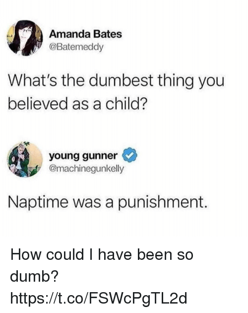 Dumb, Funny, and Been: Amanda Bates  @Batemeddy  What's the dumbest thing you  believed as a child?  young gunner  @machinegunkelly  Naptime was a punishment. How could I have been so dumb? https://t.co/FSWcPgTL2d
