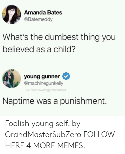 Dank, Memes, and Target: Amanda Bates  @Batemeddy  What's the dumbest thing you  believed as a child?  young gunner  @machinegunkelly  IG: therecoveringproblemchild  Naptime was a punishment. Foolish young self. by GrandMasterSubZero FOLLOW HERE 4 MORE MEMES.