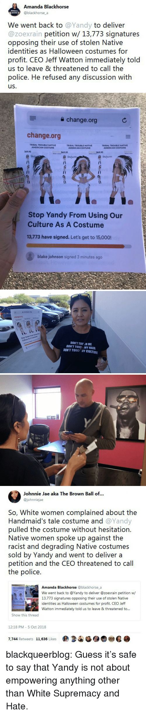 Halloween, Native American, and Police: Amanda Blackhorse  @blackhorse a  We went back to @Yandy to deliver  @zoexrain petition w/ 13,773 signatures  opposing their use of stolen Native  identities as Halloween costumes for  profit. CEO Jeff Watton immediately told  us to leave & threatened to call the  police. He refused any discussion with  us.   a change.org  change.org  TRIBAL TROUBLE NATIVE  AMERICAN COSTUME  TRIBAL TROUBLE NATIVE  AMERICAN COSTUME  TRIBAL TROUBLE NATIVE  69.95  $69.95  Stop Yandy From Using Our  Culture As A Costume  13,773 have signed. Let's get to 15,000!  blake johnson signed 3 minutes ago   슐 change.org  change.org  Stop Yandy From Using Our  Culture As A Costume  13773 have signed. Lets get to 150  DON'T TOU H ME  DON'T TOU MY HAIR  DONT TOUC 개Y CULTURE   Johnnie Jae aka The Brown Ball of...  @johnniejae  So, White women complained about the  Handmaid's tale costume and @Yandy  pulled the costume without hesitation.  Native women spoke up against the  racist and degrading Native costumes  sold by Yandy and went to deliver a  petition and the CEO threatened to cal  the police.  Amanda Blackhorse @blackhorse_a  We went back to @Yandy to deliver @zoexrain petition w  13,773 signatures opposing their use of stolen Native  identities as Halloween costumes for profit. CEO Jeff  Watton immediately told us to leave & threatened to..  Show this thread  12:18 PM- 5 Oct 2018  7,744 Retweets 11,636 Likes  佣34锰●● blackqueerblog:  Guess it's safe to say that Yandy is not about empowering anything other than White Supremacy and Hate.