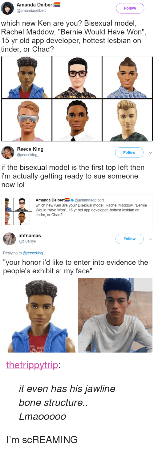 """Ken, Lol, and Tinder: Amanda Deibert  @amandadeibert  Follow  which new Ken are you? Bisexual model,  Rachel Maddow, """"Bernie Would Have Won"""",  15 yr old app developer, hottest lesbian on  tinder, or Chad?   Reece King  @reecekingー  Follow  if the bisexual model is the first top left then  i'm actually getting ready to sue someone  now lol  Amanda Deibert@amandadeibert  which new Ken are you? Bisexual model, Rachel Maddow, """"Bernie  Would Have Won"""", 15 yr old app developer, hottest lesbian on  tinder, or Chad?   ahtnamas  @bluelilys  Follow  Replying to @reeceking  """"your honor i'd like to enter into evidence the  people's exhibit a: my face"""" <p><a href=""""https://thetrippytrip.tumblr.com/post/162084900431/it-even-has-his-jawline-bone-structure-lmaooooo"""" class=""""tumblr_blog"""">thetrippytrip</a>:</p><blockquote><p><i>    it even has his jawline bone structure..  Lmaooooo  </i><br/></p></blockquote>  <p>I&rsquo;m scREAMING</p>"""