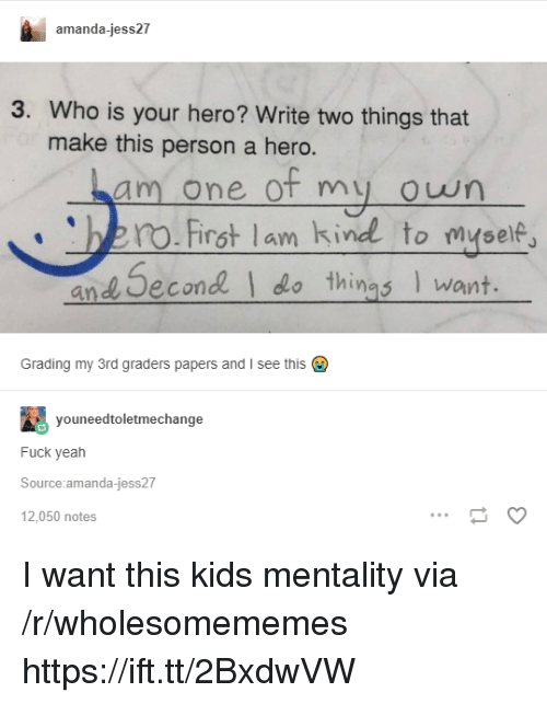 Yeah, Fuck, and Kids: amanda-jess27  3. Who is your hero? Write two things that  make this person a hero.  am one of my owrn  no.First lam kind to myse  and Second  things want.  Grading my 3rd graders papers and I see this  youneedtoletmechange  Fuck yeah  Source amanda-jess27  12,050 notes I want this kids mentality via /r/wholesomememes https://ift.tt/2BxdwVW
