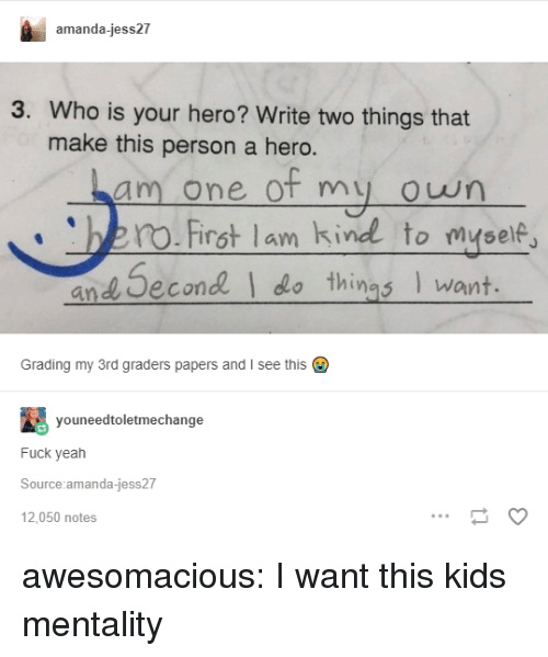 Tumblr, Yeah, and Blog: amanda-jess27  3. Who is your hero? Write two things that  make this person a hero.  am one of my owrn  no.First lam kind to myse  and Second  things want.  Grading my 3rd graders papers and I see this  youneedtoletmechange  Fuck yeah  Source amanda-jess27  12,050 notes awesomacious:  I want this kids mentality