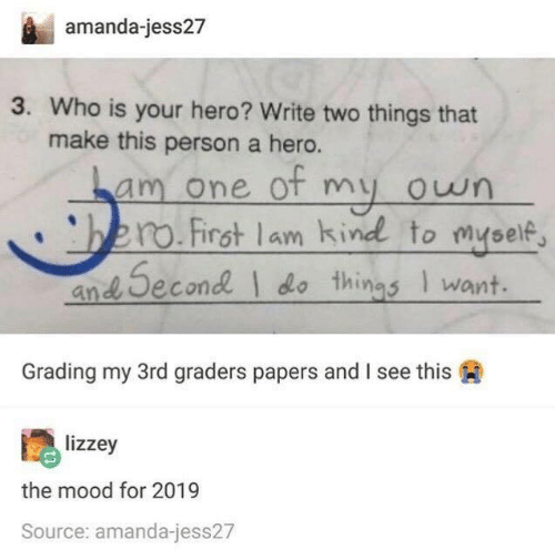 Mood, Hero, and Who: amanda-jess27  3. Who is your hero? Write two things that  make this person a hero.  am one ot my own  bero.Firat lam kind to myself,  and Second do things I want  Grading my 3rd graders papers and I see this  lizzey  the mood for 2019  Source: amanda-jess27