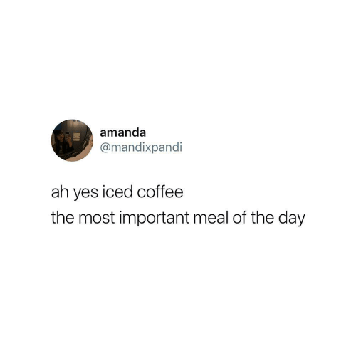 Coffee, Yes, and Day: amanda  @mandixpandi  ah yes iced coffee  the most important meal of the day