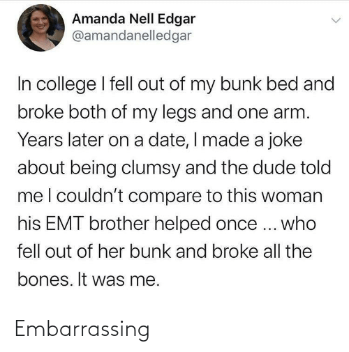 Bones, College, and Dude: Amanda Nell Edgar  @amandanelledgar  In college I fell out of my bunk bed and  broke both of my legs and one arm.  Years later on a date, I made a joke  about being clumsy and the dude told  meI couldn't compare to this woman  his EMT brother helped once ... who  fell out of her bunk and broke all the  bones. It was me. Embarrassing