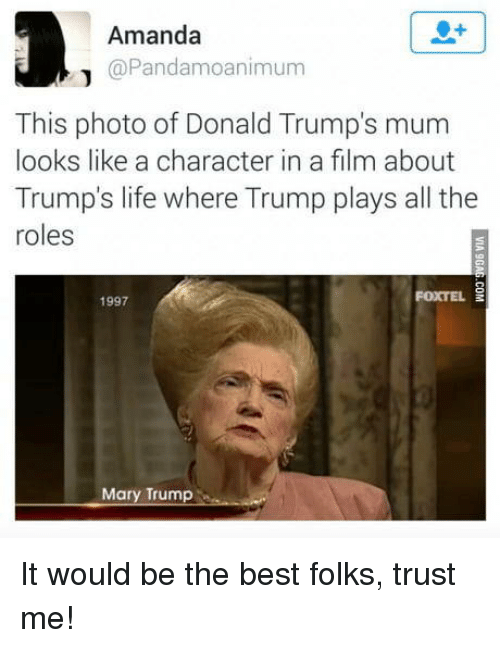 Life, Best, and Trump: Amanda  @Pandamoanimum  This photo of Donald Trump's mum  looks like a character in a film about  Trump's life where Trump plays all the  roles  1997  FOXTEL  Mary Trump It would be the best folks, trust me!