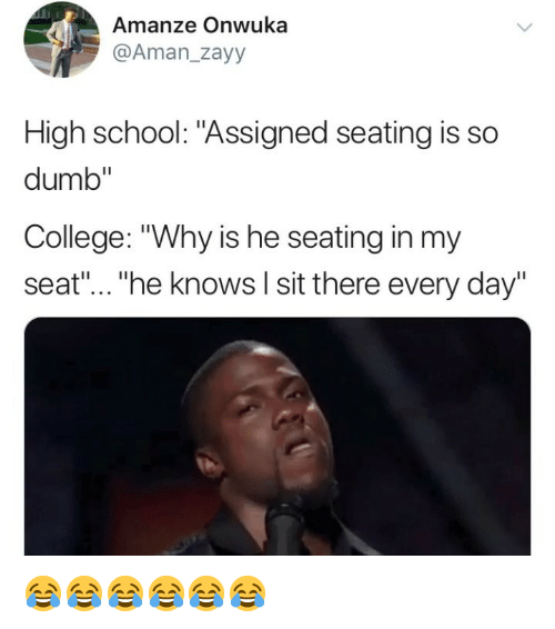"College, Dumb, and School: Amanze Onwuka  @Aman_zayy  High school: ""Assigned seating is so  dumb""  College: ""Why is he seating in my  seat""...""he knows l sit there every day"" 😂😂😂😂😂😂"
