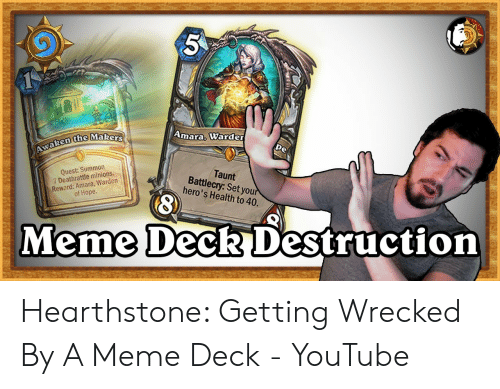 Meme, youtube.com, and Minions: Amara, Warder  pe  Awaken the Makers  Quest: Summon  7 Deathrattle minions.  Reward: Amara, Warden  Taunt  Battlecry: Set your  hero's Health to 40.  of Hope.  Meme Deck Destruction  3 Hearthstone: Getting Wrecked By A Meme Deck - YouTube