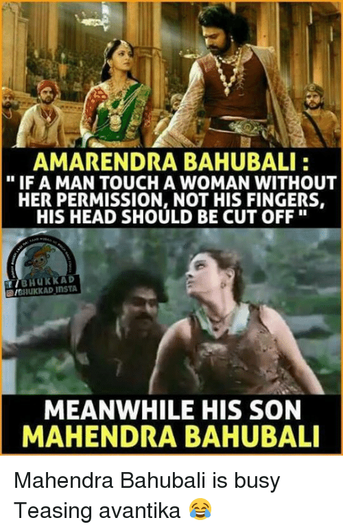 "Head, Memes, and 🤖: AMARENDRA BAHUBALI  ""IF A MAN TOUCH A WOMAN WITHOUT  HER PERMISSION, NOT HIS FINGERS,  HIS HEAD SHOULD BE CUT OFF  BHUKKAD  IGHUKKAD MEANWHILE HIS SON  MAHENDRA BAHUBALI Mahendra Bahubali is busy Teasing avantika 😂"