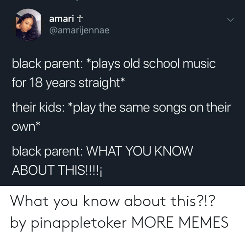 """Dank, Memes, and Music: amari T  @amarijennae  black parent: *plays old school music  for 18 years straight  their kids: """"play the same songs on their  own*  black parent: WHAT YOU KNOW  ABOUT THIS!!! What you know about this?!? by pinappletoker MORE MEMES"""