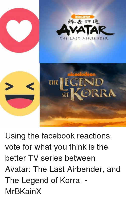 Facebook, Memes, and Nickelodeon: AMATAR  THE LAST AIR BENDER  nickelodeon  THE  GIKORRA Using the facebook reactions, vote for what you think is the better TV series between Avatar: The Last Airbender, and The Legend of Korra. -MrBKainX