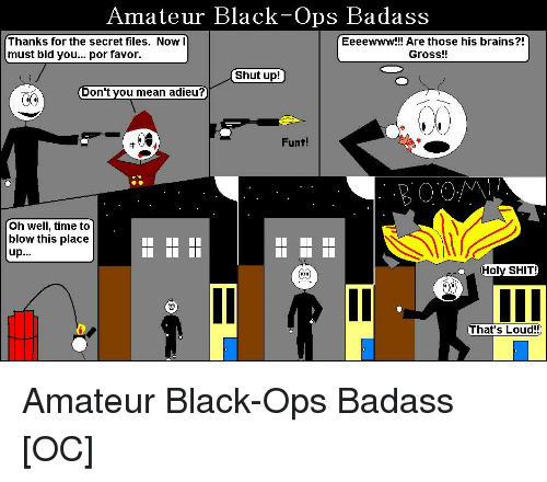 Brains, Shut Up, and Black: Amateur Black-Ops Badass  Thanks for the secret files. Now l  must bid you... por favor  Eeeewww!!! Are those his brains?!  Gross!!  Shut up!  Don't you mean ad  Funt!  Oh well, time to  blow this place  up.  That's Loud!!