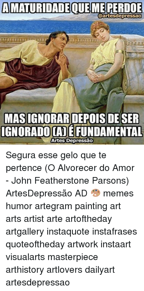 Memes, Paint, and 🤖: AMATURIDADE QUE ME PERDOE  @art esdepressao  MASIGNORAR DEPOIS DE SER  IGNORADO CADE FUNDAMENTAL  Artes Depressao Segura esse gelo que te pertence (O Alvorecer do Amor - John Featherstone Parsons) ArtesDepressão AD 🎨 memes humor artegram painting art arts artist arte artoftheday artgallery instaquote instafrases quoteoftheday artwork instaart visualarts masterpiece arthistory artlovers dailyart artesdepressao