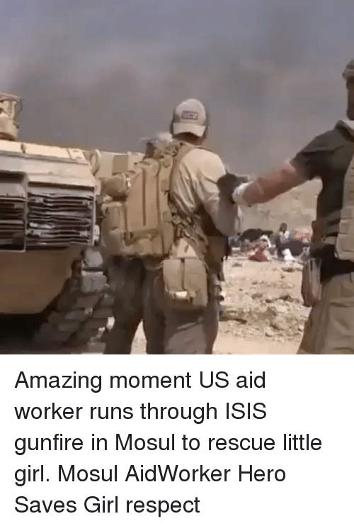 Isis, Memes, and Respect: Amazing moment US aid worker runs through ISIS gunfire in Mosul to rescue little girl. Mosul AidWorker Hero Saves Girl respect