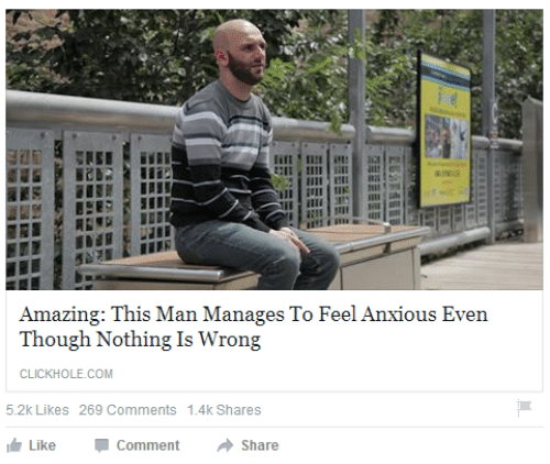 Amazing, Com, and Man: Amazing: This Man Manages To Feel Anxious Even  Though Nothing Is Wrong  CLICKHOLE.COM  5.2k Likes 269 Comments 1.4k Shares  Like  Comment  Share