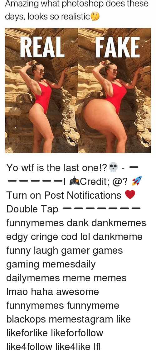 Dank, Fake, and Funny: Amazing what photoshop does these  days, looks so realistic  EAL FAKE Yo wtf is the last one!?💀 - ➖➖➖➖➖➖l 🎮Credit; @? 🚀Turn on Post Notifications ❤️Double Tap ➖➖➖➖➖➖➖ funnymemes dank dankmemes edgy cringe cod lol dankmeme funny laugh gamer games gaming memesdaily dailymemes meme memes lmao haha awesome funnymemes funnymeme blackops memestagram like likeforlike likeforfollow like4follow like4like lfl