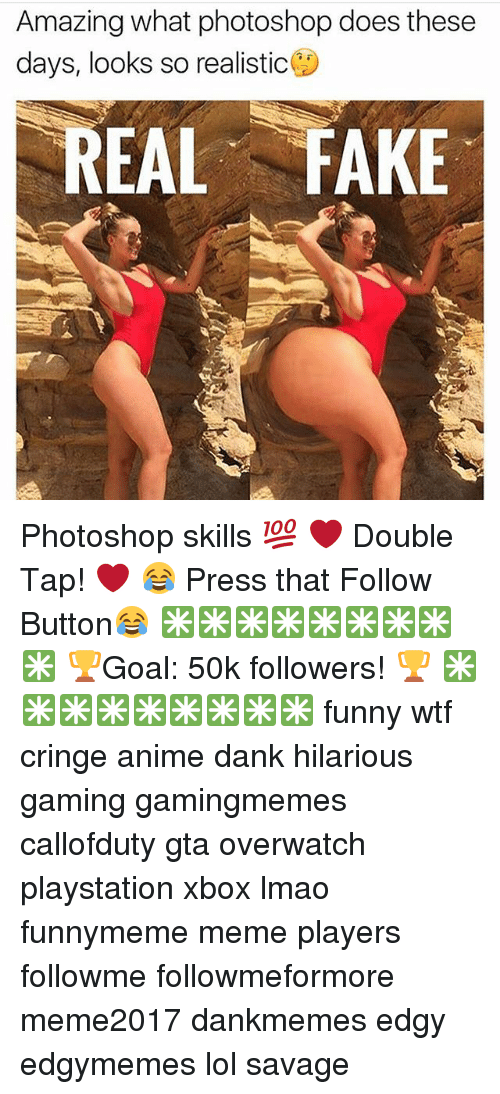 Anime, Dank, and Fake: Amazing what photoshop does these  days, looks so realistic  REAL FAKE Photoshop skills 💯 ❤ Double Tap! ❤ 😂 Press that Follow Button😂 ✳✳✳✳✳✳✳✳✳ 🏆Goal: 50k followers! 🏆 ✳✳✳✳✳✳✳✳✳ funny wtf cringe anime dank hilarious gaming gamingmemes callofduty gta overwatch playstation xbox lmao funnymeme meme players followme followmeformore meme2017 dankmemes edgy edgymemes lol savage