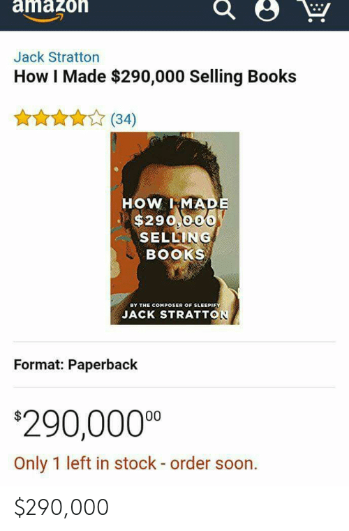 Books, Soon..., and How: amazoh  Jack Stratton  How I Made $290,000 Selling Books  X34)  HOW. IkMADE  $290 006  SELLING  BOOKS  BY THE COMPOSER OF SLEEPIFY  JACK STRATTON  Format: Paperback  20,0000  Only 1 left in stock - order soon $290,000