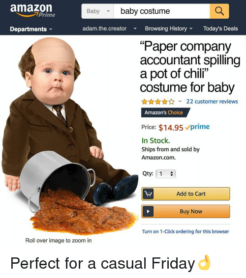 "Amazon, Click, and Friday: amazon  baby costume  Baby  Prime  Departments  adam.the.creator Bowsing History Today's Deals  ""Paper company  accountant spilling  a pot of chili""  costume for baby  AnA22 customer reviews  Amazon's Choice  Price: $14.95 vprime  In Stock.  Ships from and sold by  Amazon.com  Qty: 1  Add to Cart  Buy Now  Turn on 1-Click ordering for this browser  Roll over image to zoom in Perfect for a casual Friday👌"
