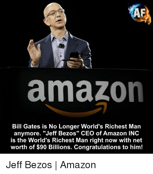 "Amazon, Bill Gates, and Jeff Bezos: amazon  Bill Gates is No Longer World's Richest Man  anymore. ""Jeff Bezos"" CEO of Amazon INC  is the World's Richest Man right now with net  IS  worth of $90 Billions. Congratulations to him! Jeff Bezos 