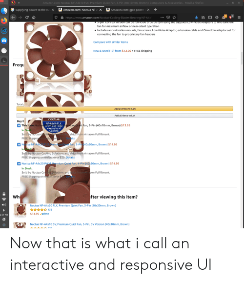 Amazon, Computers, and amazon.com: Amazon.com: Noctua NF-A4x10 FLX, Premium Quiet Fan, 3-Pin (40x10mm, Brown): Computers & Accessories - Mozilla Firefox  a Amazon.com: Noctua NF-A X  +  G supplying power to the nvix  a Amazon.com: gpio powers X  .  https://www.amazon.com/Noctua-Cooling-Blades-Bearing-NF-A4x  in1zVFLA VErsion cam berun 4500 or 3700Tpm USIng the suppued Cow-Noise Adaptors o Ine-cane tne  fan for maximum airflow or near-silent operation  Includes anti-vibration mounts, fan screws, Low-Noise Adaptor, extension cable and OmniJoin adaptor set for  connecting the fan to proprietary fan headers  Compare with similar items  New & Used (19) from $12.96  FREE Shipping  Frequ  Total  Add all three to Cart  Add all three to List  noctua  Buy t  This item:Noctua y  NF-A4x10 FLX  09reium Quiet Fan, 3-Pin (40x10mm, Brown) $13.95  www.noctua.at  CEROHS  In Stok  Sold by Noctuaoli  ships from Amazon Fulfillment  ails  i  FREE Shipping on ordersover $25.I  N tua NF-A4XELX  Outet Fan, 3-Pi 40x20mm, Brown) $14.95  remi  In  Sold by Noctua Cooling Solutions and ships from Amazon Fulfillment.  FREE Shipping on orders over $25. Details  Noctua NF-A4x20 PWM Pmium Quiet Fan, 4-Pin (40x20mm, Brown) $14.95  In Stock.  Sold by Noctua Co  FREE Shipping on orders over $2 Det  Solutions andtips from Amazon Fulfillment.  fter viewing this item?  Wh  Noctua NF-A4x20 FLX, Premium Quiet Fan, 3-Pin (40x20mm, Brown)  135  $14.95 vprime  4:57 PM  Noctua NF-A4x10 5V, Premium Quiet Fan, 3-Pin, 5V Version (40x10mm, Brown)  227 Now that is what i call an interactive and responsive UI