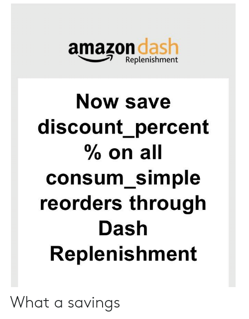 Amazon, Simple, and Dash: amazon  dash  Replenishment  Now save  discount percent  % on all  consum Simple  reorders through  Dash  Replenishment What a savings