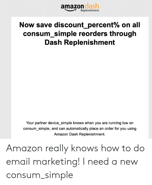 Amazon, Email, and How To: amazon dash  Replenishment  Now save discount-percent% on all  consum simple reorders through  Dash Replenishment  Your partner device_simple knows when you are running low on  consum_simple, and can automatically place an order for you using  Amazon Dash Replenishment. Amazon really knows how to do email marketing! I need a new consum_simple