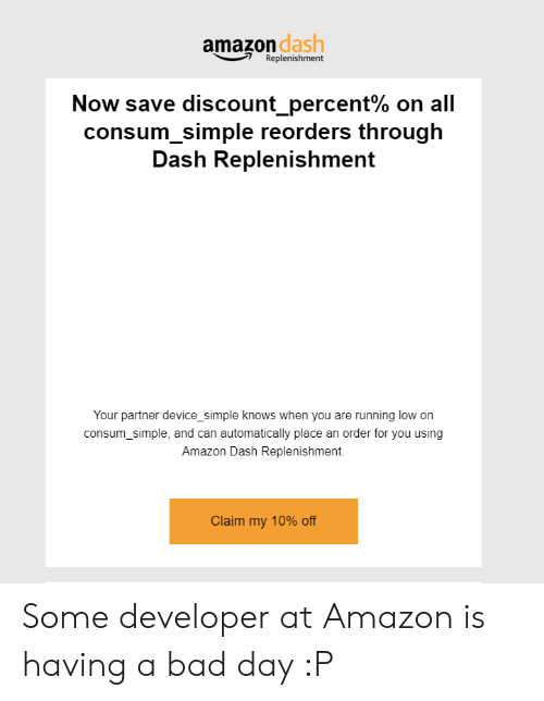 Amazon, Bad, and Bad Day: amazon  dash  Replenishment  Now save discount-percent% on all  consum_simple reorders through  Dash Replenishment  Your partner device_simple knows when you are running low on  consum_simple, and can automatically place an order for you using  Amazon Dash Replenishment.  Claim my 10% off Some developer at Amazon is having a bad day :P