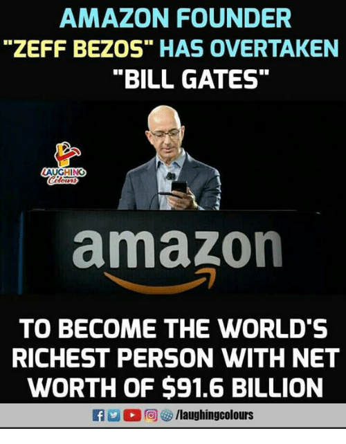 "Amazon, Bill Gates, and Indianpeoplefacebook: AMAZON FOUNDER  ""ZEFF BEZOS"" HAS OVERTAKEN  ""BILL GATES""  amazon  TO BECOME THE WORLD'S  RICHEST PERSON WITH NET  WORTH OF $91.6 BILLION  f/laughingcolours"