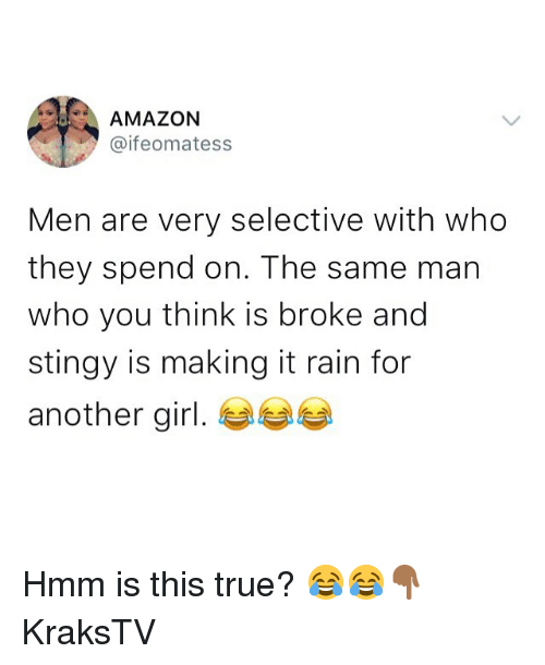 Amazon, Memes, and Stingy: AMAZON  @ifeomatess  Men are very selective with who  they spend on. The same man  who you think is broke and  stingy is making it rain for  another girl. Hmm is this true? 😂😂👇🏾 KraksTV