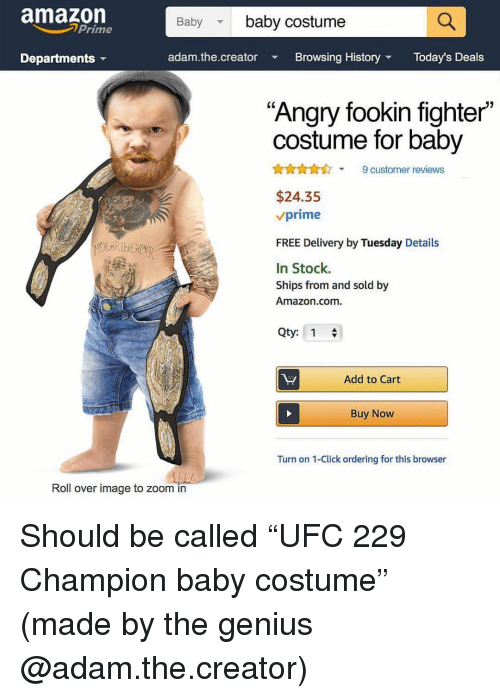 """Amazon, Amazon Prime, and Click: amazon  Prime  Baby baby costume  Departments  adam.the.creator  Browsing History  Today's Deals  """"Angry fookin fighter""""  costume for baby  AnA9 customer reviews  $24.35  vprime  FREE Delivery by Tuesday Details  In Stock.  Ships from and sold by  Amazon.com.  Qty: 1  Add to Cart  Buy Now  Turn on 1-Click ordering for this browser  Roll over image to zoom in Should be called """"UFC 229 Champion baby costume"""" (made by the genius @adam.the.creator)"""