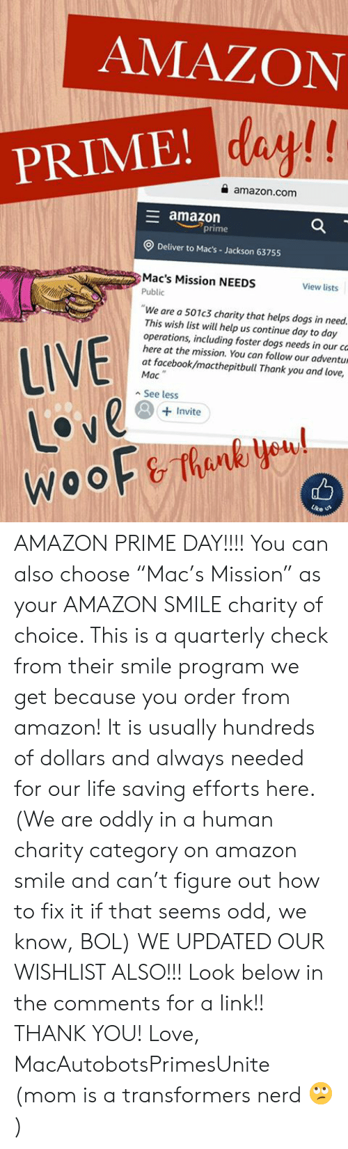 "Amazon, Amazon Prime, and Dogs: AMAZON  PRIME! day!!  amazon.com  E amazon  prime  Deliver to Mac's- Jackson 63755  Mac's Mission NEEDS  View lists  Public  ""We are a 501c3 charity that helps dogs in need.  This wish list will help us continue day to day  operations, including foster dogs needs in  here at the mission. You can follow our adventum  at facebook/macthepitbull Thank you and love,  Mac  LIVE  Love  WOOF&Thank yeul  our cG  See less  Invite  Lre AMAZON PRIME DAY!!!! You can also choose ""Mac's Mission"" as your AMAZON SMILE charity of choice. This is a quarterly check from their smile program we get because you order from amazon! It is usually hundreds of dollars and always needed for our life saving efforts here. (We are oddly in a human charity category on amazon smile and can't figure out how to fix it if that seems odd, we know, BOL)   WE UPDATED OUR WISHLIST ALSO!!! Look below in the comments for a link!! THANK YOU!   Love, MacAutobotsPrimesUnite (mom is a transformers nerd 🙄)"