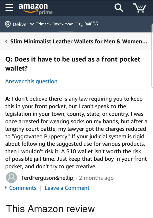 """Amazon, Amazon Prime, and Bad: amazon  prime  O Deliver """"""""  ..  slim Minimalist Leather wallets for Men & Women  Q: Does it have to be used as a front pocket  wallet?  Answer this question  A: I don't believe there is any law requiring you to keep  this in your front pocket, but I can't speak to the  legislation in your town, county, state, or country. I was  once arrested for wearing socks on my hands, but after a  lengthy court battle, my lawyer got the charges reducedd  to """"Aggravated Puppetry."""" If your judicial system is rigid  about following the suggested use for various products,  then I wouldn't risk it. A $10 wallet isn't worth the risk  of possible jail time. Just keep that bad boy in your front  pocket, and don't try to get creative.  TerdFerguson… 2 months ago  Comments Leave a Comment This Amazon review"""