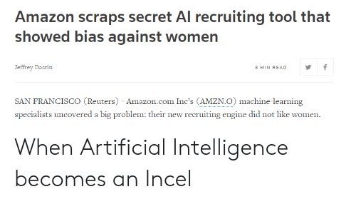 Amazon, amazon.com, and Reuters: Amazon scraps secret Al recruiting tool that  showed bias against women  Jeffrey Dastin  8 MIN READ  SAN FRANCISCO (Reuters) - Amazon.com Inc's (AMZN.O) machine-learning  specialists uncovered a big problem: their new recruiting engine did not like women When Artificial Intelligence becomes an Incel