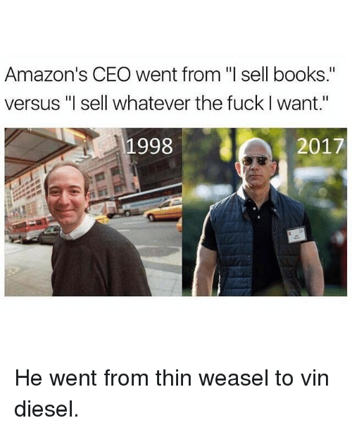 "Books, Memes, and Vin Diesel: Amazon's CEO went from ""l sell books.""  versus ""l sell whatever the fuck I want.""  1998  2017  ダで He went from thin weasel to vin diesel."