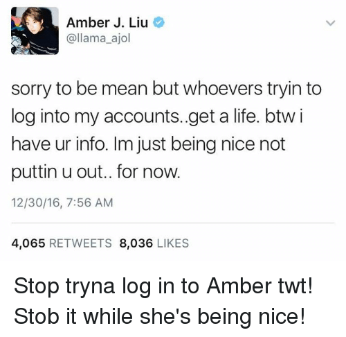 Memes, 🤖, and Amber: Amber J. Liu  @llama ajol  sorry to be mean but whoevers tryin to  log into my accounts..get a life. btw i  have ur info. Im just being nice not  puttin u out.. for now.  12/30/16, 7:56 AM  4,065  RETWEETS  8,036  LIKES Stop tryna log in to Amber twt! Stob it while she's being nice!