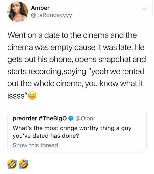 """Funny, Phone, and Snapchat: Amber  @LaRondayyyy  Went on a date to the cinema and the  cinema was empty cause it was late. He  gets out his phone, opens snapchat and  starts recording,saying """"yeah we rented  out the whole cinema, you know what it  preorder #TheBigO @Olon.  What's the most cringe worthy thing a guy  you've dated has done?  Show this thread 🤣🤣"""