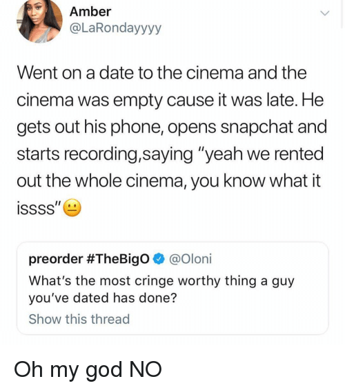 """God, Oh My God, and Phone: Amber  @LaRondayyyy  Went on a date to the cinema and the  cinema was empty cause it was late. He  gets out his phone, opens snapchat and  starts recording,saying """"yeah we rented  out the whole cinema, you know what it  preorder #TheBigo @oloni  What's the most cringe worthy thing a guy  you've dated has done?  Show this thread Oh my god NO"""
