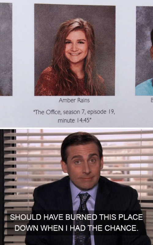 """The Office, Office, and Amber: Amber Rains  The Office, season 7, episode 19,  minute 1 4:45""""  SHOULD HAVE BURNED THIS PLACE  DOWN WHEN I HAD THE CHANCE."""