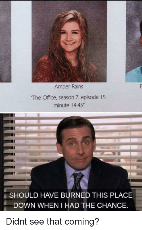 """The Office, Office, and Amber: Amber Rains  The Office, season 7, episode 19,  minute 14:45""""  SHOULD HAVE BURNED THIS PLACE  DOWN WHEN I HAD THE CHANCE Didnt see that coming?"""
