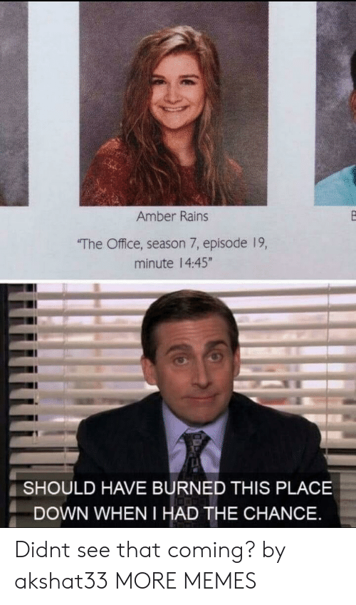 """Dank, Memes, and Target: Amber Rains  The Office, season 7, episode 19,  minute 14:45""""  SHOULD HAVE BURNED THIS PLACE  DOWN WHEN I HAD THE CHANCE Didnt see that coming? by akshat33 MORE MEMES"""