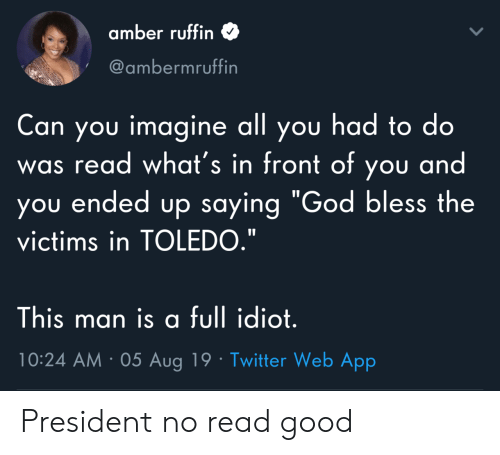 """God, Twitter, and Good: amber ruffin  @ambermruffin  Can you imagine all you had to do  was read what's in front of you and  you ended up saying """"God bless the  victims in TOLEDO.""""  This man is a full idiot.  10:24 AM 05 Aug 19 Twitter Web App President no read good"""