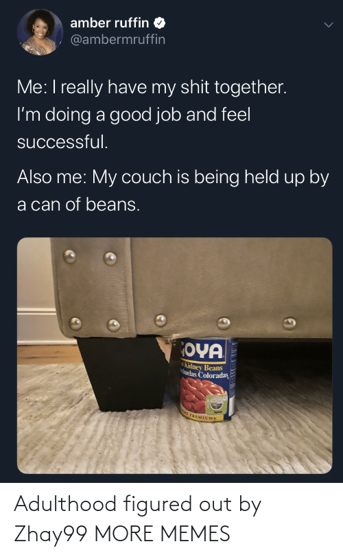Dank, Memes, and Target: amber ruffin  @ambermruffin  Me: I really have my shit together.  I'm doing a good job and feel  successful.  Also me: My couch is being held up by  a can of beans.  OYA  Kidney Beans  huelas Coloradas  E PREMIUMS Adulthood figured out by Zhay99 MORE MEMES