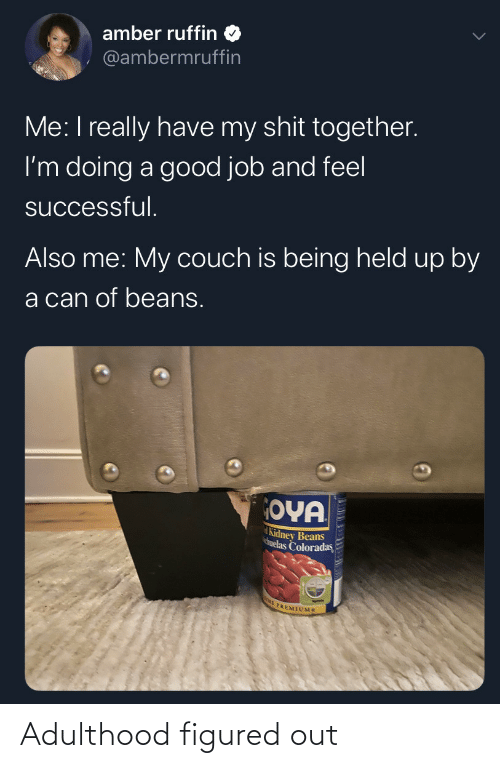 Couch, Good, and Job: amber ruffin  @ambermruffin  Me: I really have my shit together.  I'm doing a good job and feel  successful.  Also me: My couch is being held up by  a can of beans.  OYA  Kidney Beans  huelas Coloradas  E PREMIUMS Adulthood figured out