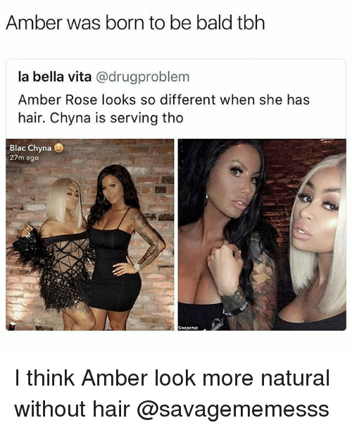 Amber Rose, Blac Chyna, and Memes: Amber was born to be bald tbh  la bella vita @drugproblem  Amber Rose looks so different when she has  hair. Chyna is serving tho  Blac Chyna  27m ago  Snapchat I think Amber look more natural without hair @savagememesss