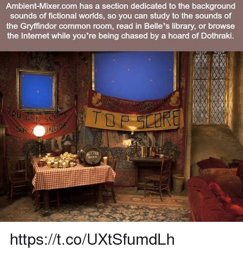 Gryffindor, Internet, and Memes: Ambient-Mixer.com has a section dedicated to the background  sounds of fictional worlds, so you can study to the sounds of  the Gryffindor common room, read in Belle's library, or browse  the Internet while you're being chased by a hoard of Dothraki.  TTER https://t.co/UXtSfumdLh