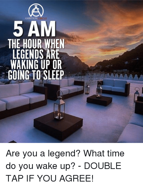 5 Am, Memes, and Time: AMBITION  5 AM  THE HOUR WHEN  LEGENDS ARE  WAKING UP OR  GOING TO SLEEP Are you a legend? What time do you wake up? - DOUBLE TAP IF YOU AGREE!