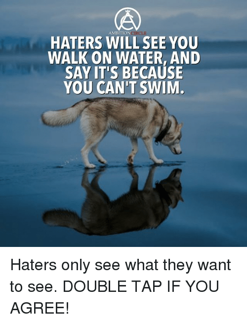 Memes, Water, and Ambition: AMBITION CIRC  HATERS WILL SEEYOU  WALK ON WATER, AND  SAY IT'S BECAUSE  YOU CAN'T SWIM Haters only see what they want to see. DOUBLE TAP IF YOU AGREE!